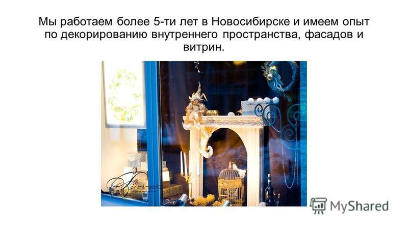 Мы работаем более 5-ти лет в Новосибирске и имеем опыт по декорированию внутреннего пространства, фасадов и витрин.