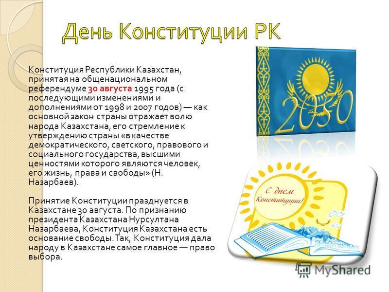 Конституция Республики Казахстан, принятая на общенациональном референдуме 30 августа 1995 года ( с последующими изменениями и дополнениями от 1998 и 2007 годов ) как основной закон страны отражает волю народа Казахстана, его стремление к утверждению