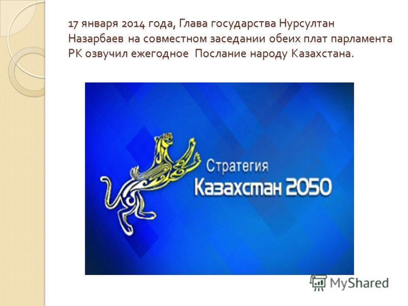 17 января 2014 года, Глава государства Нурсултан Назарбаев на совместном заседании обеих плат парламента РК озвучил ежегодное Послание народу Казахстана.