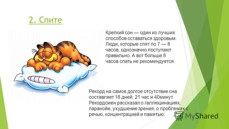 2. Спите Рекорд на самое долгое отсутствие сна составляет 18 дней, 21 час и 40 минут. Рекордсмен рассказал о галлюцинациях, паранойе, ухудшение зрения, о проблемах с речью, концентрацией и памятью. Крепкий сон один из лучших способов оставаться здоро