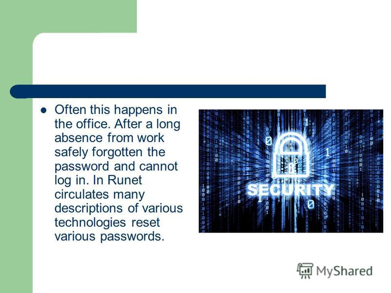 Often this happens in the office. After a long absence from work safely forgotten the password and cannot log in. In Runet circulates many descriptions of various technologies reset various passwords.