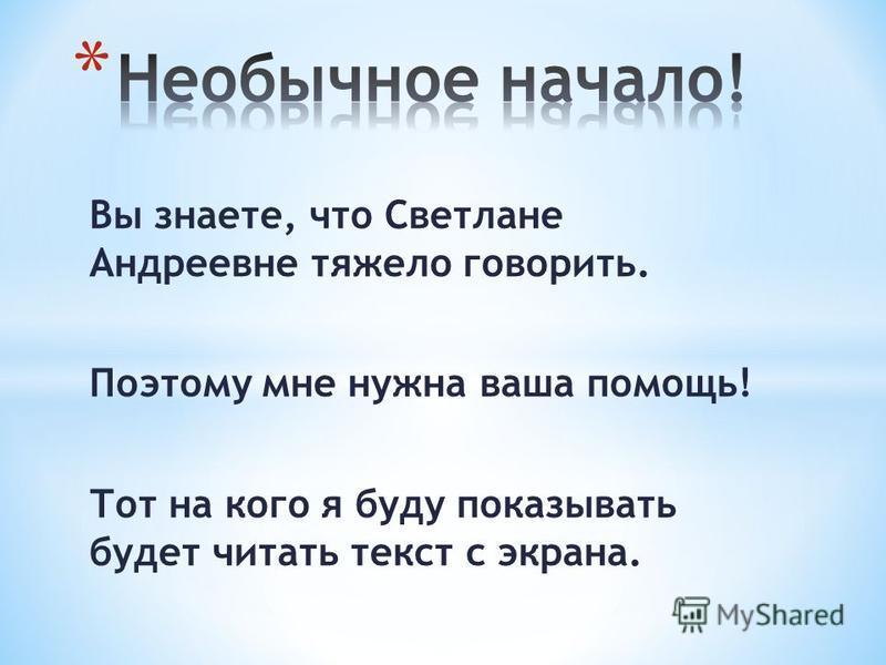 Вы знаете, что Светлане Андреевне тяжело говорить. Поэтому мне нужна ваша помощь! Тот на кого я буду показывать будет читать текст с экрана.