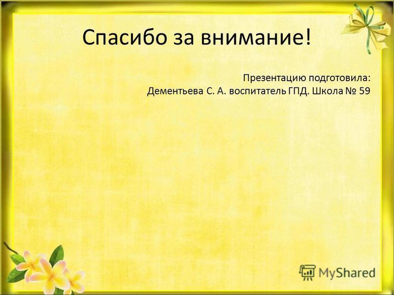 Спасибо за внимание! Презентацию подготовила: Дементьева С. А. воспитатель ГПД. Школа 59