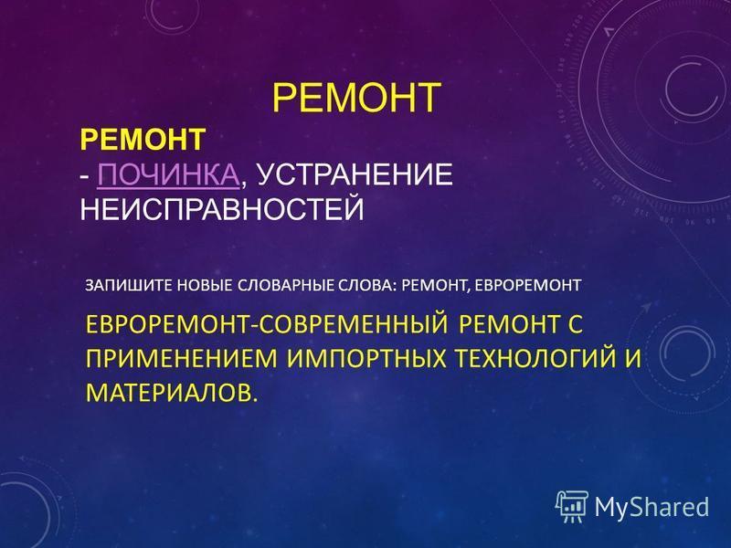 ЗАПИШИТЕ НОВЫЕ СЛОВАРНЫЕ СЛОВА: РЕМОНТ, ЕВРОРЕМОНТ ЕВРОРЕМОНТ-СОВРЕМЕННЫЙ РЕМОНТ С ПРИМЕНЕНИЕМ ИМПОРТНЫХ ТЕХНОЛОГИЙ И МАТЕРИАЛОВ. РЕМОНТ РЕМОНТ - ПОЧИНКА, УСТРАНЕНИЕ НЕИСПРАВНОСТЕЙПОЧИНКА