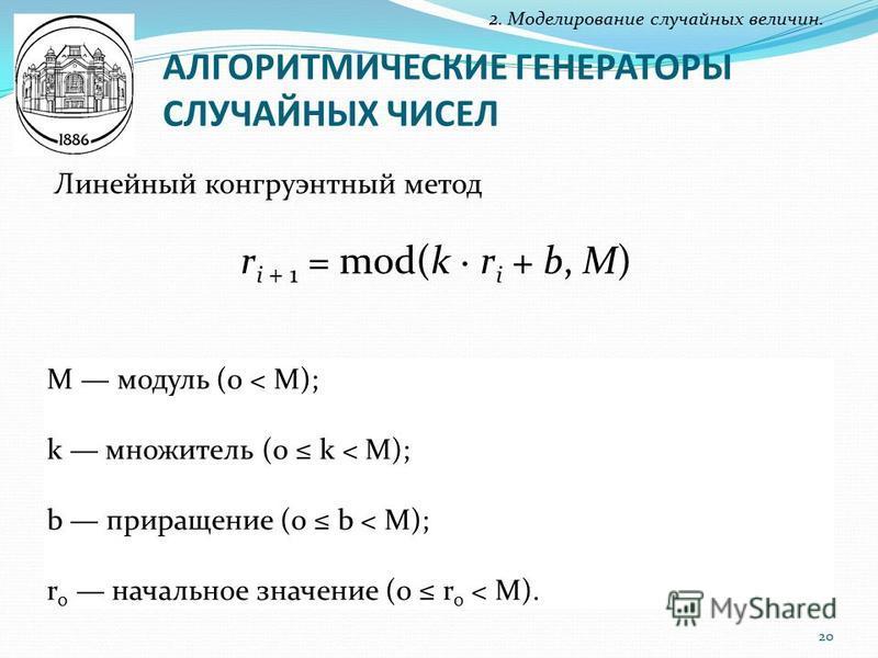 АЛГОРИТМИЧЕСКИЕ ГЕНЕРАТОРЫ СЛУЧАЙНЫХ ЧИСЕЛ 2. Моделирование случайных величин. Линейный конгруэнтный метод r i + 1 = mod(k · r i + b, M) M модуль (0 < M); k множитель (0 k < M); b приращение (0 b < M); r 0 начальное значение (0 r 0 < M). 20