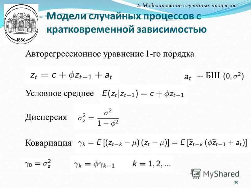 Модели случайных процессов с кратковременной зависимостью 2. Моделирование случайных процессов. Авторегрессионное уравнение 1-го порядка Дисперсия Условное среднее -- БШ Ковариация 39