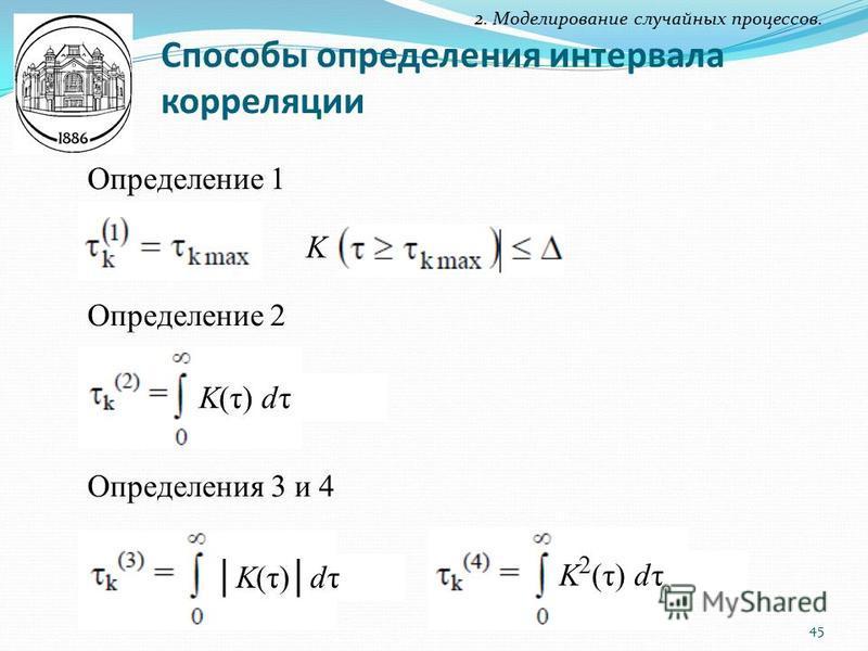 Способы определения интервала корреляции 2. Моделирование случайных процессов. Определение 1 K Определение 2 K(τ) dτ Определения 3 и 4 K(τ)dτK(τ)dτ K 2 (τ) dτ 45