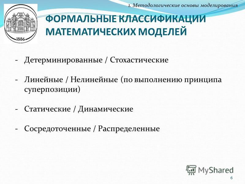 ФОРМАЛЬНЫЕ КЛАССИФИКАЦИИ МАТЕМАТИЧЕСКИХ МОДЕЛЕЙ 1. Методологические основы моделирования -Детерминированные / Стохастические -Линейные / Нелинейные (по выполнению принципа суперпозиции) -Статические / Динамические -Сосредоточенные / Распределенные 6