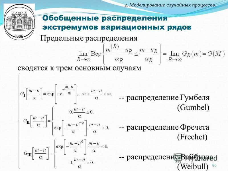 2. Моделирование случайных процессов. Обобщенные распределения экстремумов вариационных рядов Предельные распределения сводятся к трем основным случаям -- распределение Гумбеля (Gumbel) -- распределение Фречета (Frechet) -- распределение Вайбулла (We