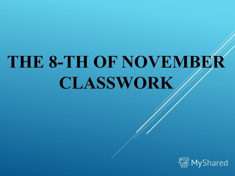 THE 8-TH OF NOVEMBER CLASSWORK