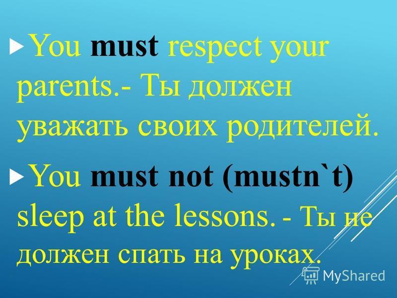 You must respect your parents.- Ты должен уважать своих родителей. You must not (mustn`t) sleep at the lessons. - Ты не должен спать на уроках.