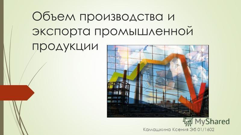 Объем производства и экспорта промышленной продукции Камашкина Ксения Эб 01/1602