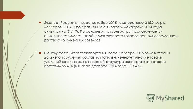 Экспорт России в январе-декабре 2015 года составил 345,9 млрд. долларов США и по сравнению с январем-декабрем 2014 года снизился на 31,1 %. По основным товарным группам отмечается снижение стоимостных объемов экспорта товаров при одновременном росте