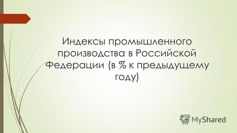 Индексы промышленного производства в Российской Федерации (в % к предыдущему году)