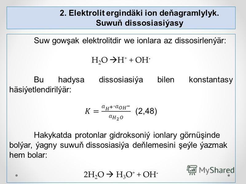 2. Elektrolit ergindäki ion deňagramlylyk. Suwuň dissosiasiýasy
