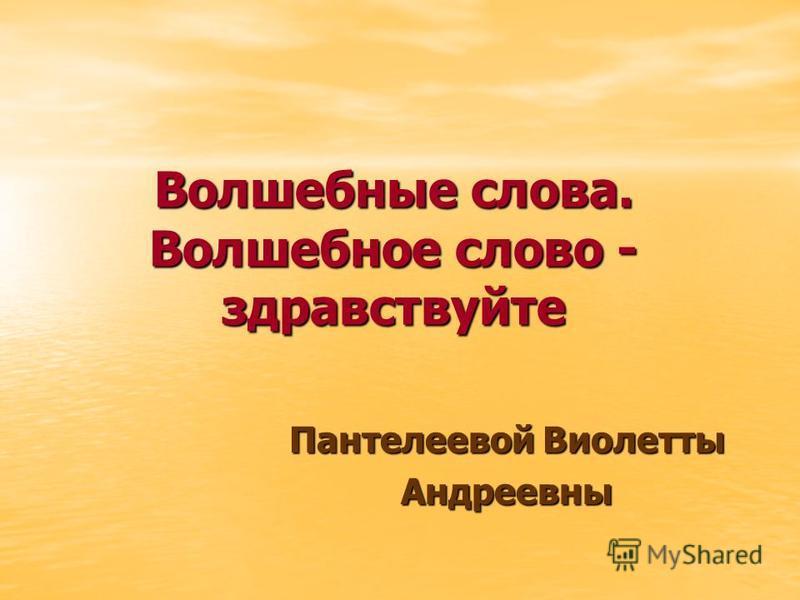 Волшебные слова. Волшебное слово - здравствуйте Пантелеевой Виолетты Андреевны