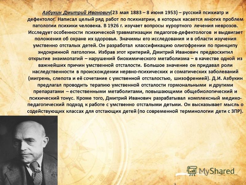 Азбукин Дмитрий Иванович(23 мая 1883 – 8 июня 1953) – русский психиатр и дефектолог. Написал целый ряд работ по психиатрии, в которых касается многих проблем патологии психики человека. В 1926 г. изучает вопросы курортного лечения неврозов. Исследует