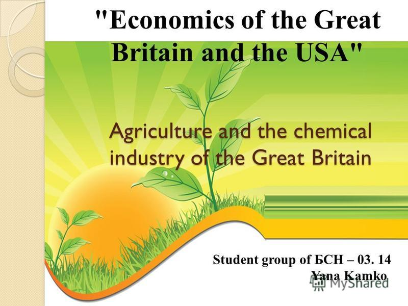 Economics of the Great Britain and the USA Agriculture and the chemical industry of the Great Britain Student group of БСН – 03. 14 Yana Kamko