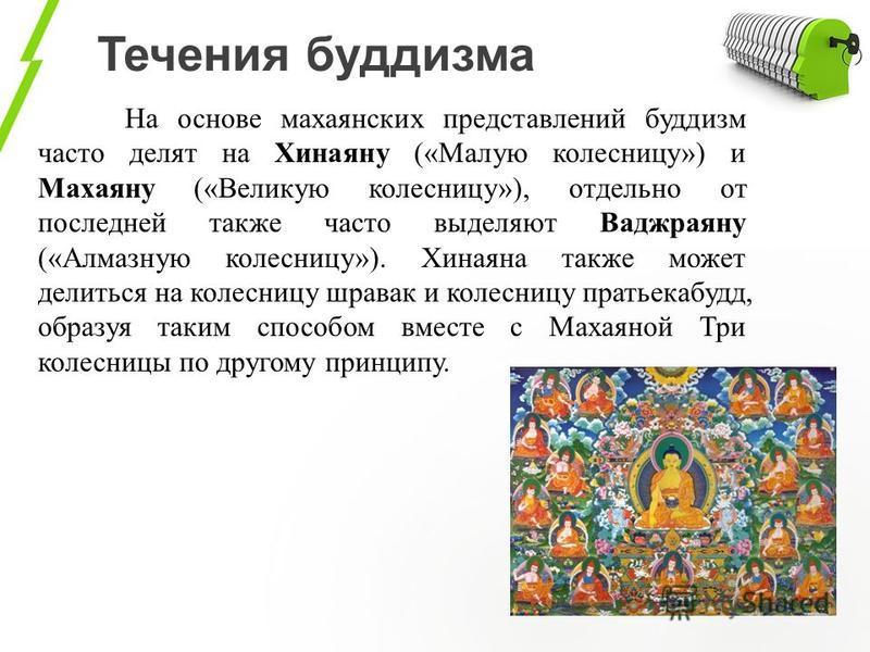 Течения буддизма На основе махаянских представлений буддизм часто делят на Хинаяну («Малую колесницу») и Махаяну («Великую колесницу»), отдельно от последней также часто выделяют Ваджраяну («Алмазную колесницу»). Хинаяна также может делиться на колес