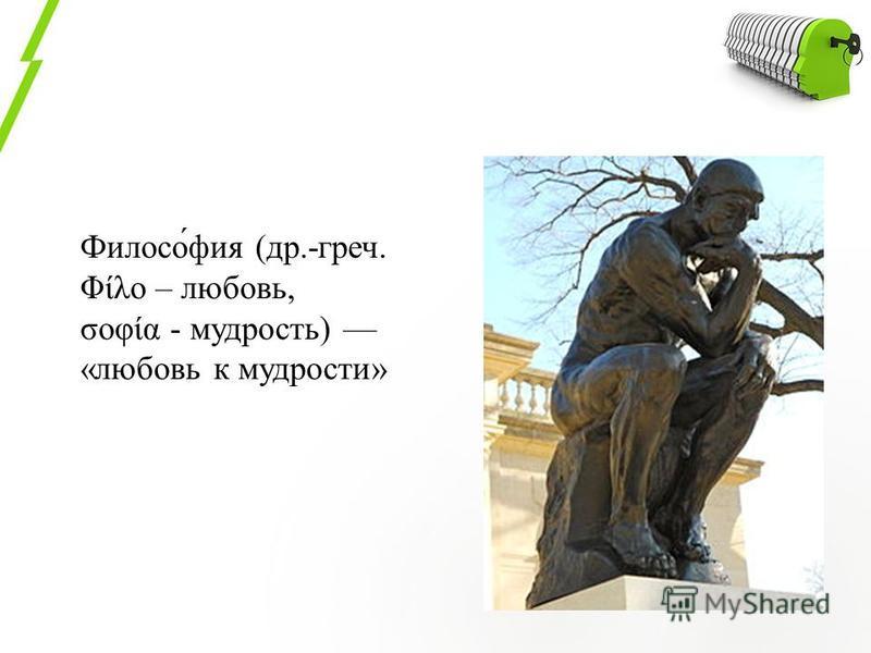 Филосо́фия (др.-греч. Φίλο – любовь, σοφία - мудрость) «любовь к мудрости»