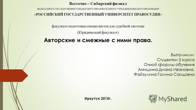 Восточно – Сибирский филиал ФЕДЕРАЛЬНОГО ГОСУДАРСТВЕННОГО БЮДЖЕТНОГО ОБРАЗОВАТЕЛЬНОГО УЧРЕЖДЕНИЯ ВЫСШЕГО ОБРАЗОВАНИЯ «РОССИЙСКИЙ ГОСУДАРСТВЕННЫЙ УНИВЕРСИТЕТ ПРАВОСУДИЯ» факультет подготовки специалистов для судебной системы (Юридический факультет) Ав