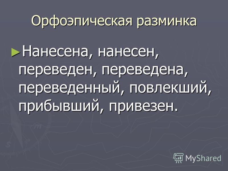 Орфоэпическая разминка Нанесена, нанесен, переведен, переведена, переведенный, повлекший, прибывший, привезен. Нанесена, нанесен, переведен, переведена, переведенный, повлекший, прибывший, привезен.