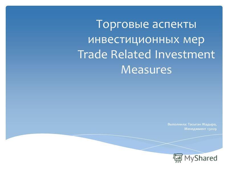 Торговые аспекты инвестиционных мер Trade Related Investment Measures Выполнила: Тасыган Жадыра, Менеджмент 13029