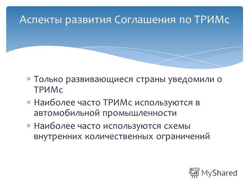 Только развивающиеся страны уведомили о ТРИМс Наиболее часто ТРИМс используются в автомобильной промышленности Наиболее часто используются схемы внутренних количественных ограничений Аспекты развития Соглашения по ТРИМс