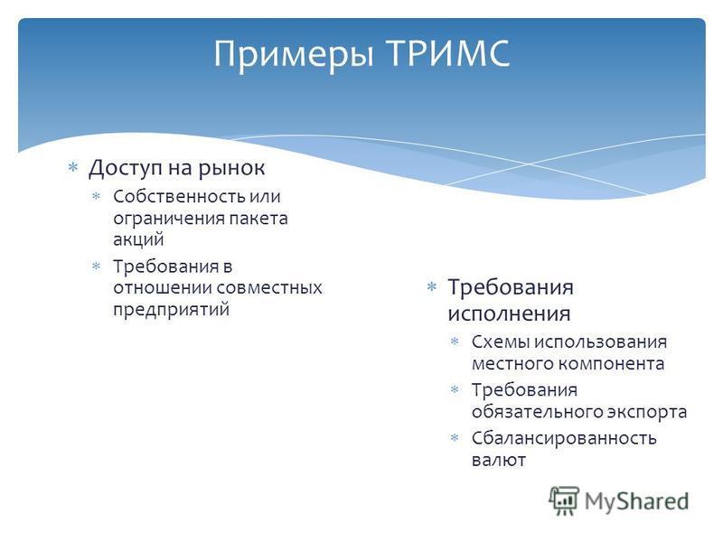 Примеры ТРИМС Доступ на рынок Собственность или ограничения пакета акций Требования в отношении совместных предприятий Требования исполнения Схемы использования местного компонента Требования обязательного экспорта Сбалансированность валют