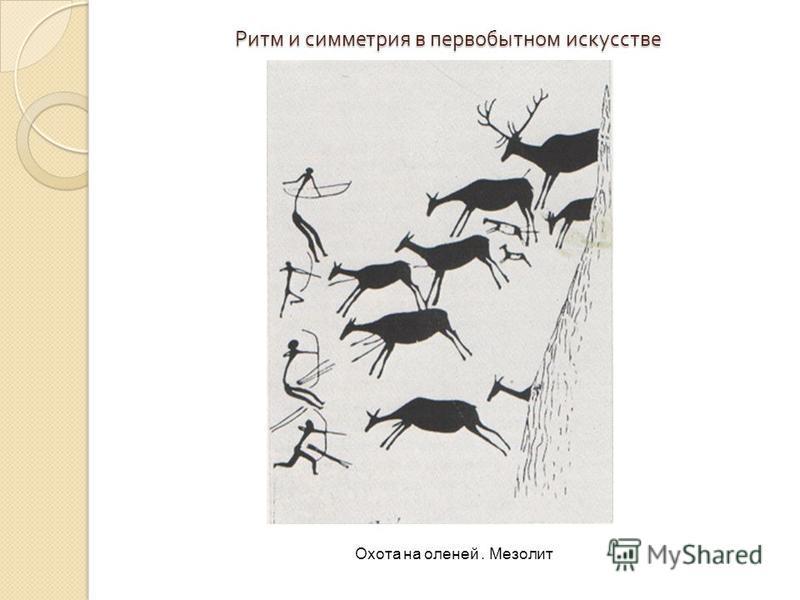 Ритм и симметрия в первобытном искусстве Охота на оленей. Мезолит