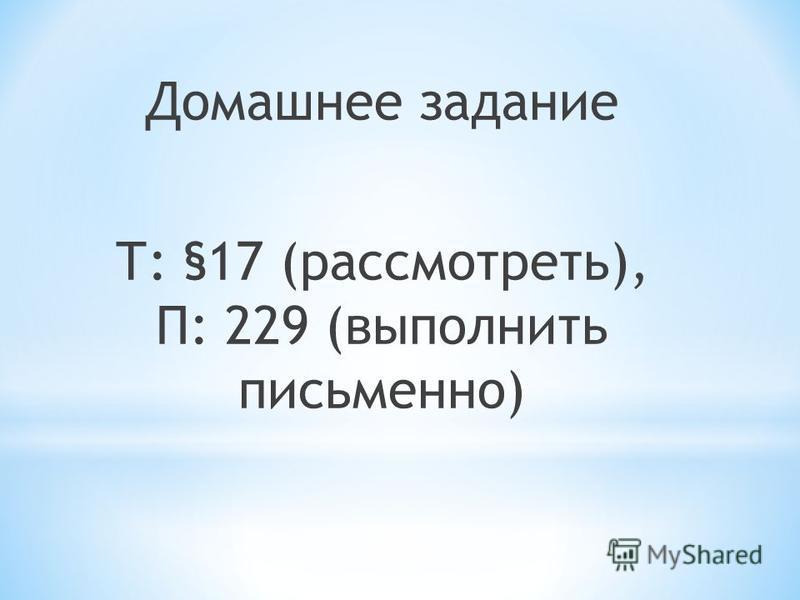 Домашнее задание Т: §17 (рассмотреть), П: 229 (выполнить письменно)