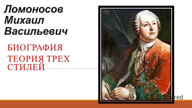 Ломоносов Михаил Васильевич БИОГРАФИЯ ТЕОРИЯ ТРЕХ СТИЛЕЙ