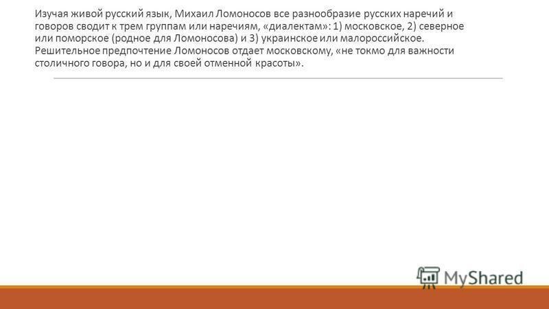 Изучая живой русский язык, Михаил Ломоносов все разнообразие русских наречий и говоров сводит к трем группам или наречиям, «диалектам»: 1) московское, 2) северное или поморское (родное для Ломоносова) и 3) украинское или малороссийское. Решительное п