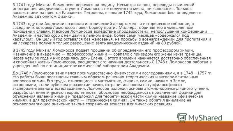 В 1741 году Михаил Ломоносов вернулся на родину. Несмотря на оды, переводы сочинений иностранцев-академиков, студент Ломоносов не получил ни места, ни жалованья. Только с восшествием на престол Елизаветы Петровны, в январе 1742 года, Ломоносов был оп