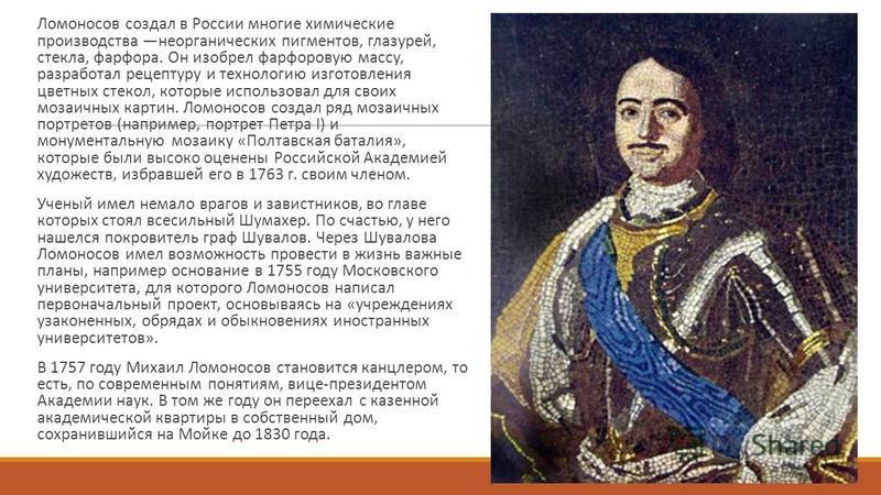 Ломоносов создал в России многие химические производства неорганических пигментов, глазурей, стекла, фарфора. Он изобрел фарфоровую массу, разработал рецептуру и технологию изготовления цветных стекол, которые использовал для своих мозаичных картин.