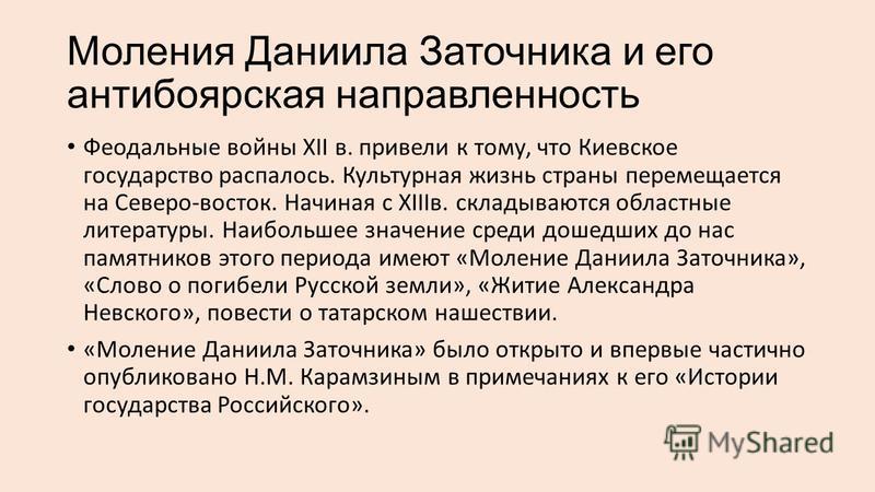 Моления Даниила Заточника и его антибоярская направленность Феодальные войны ХII в. привели к тому, что Киевское государство распалось. Культурная жизнь страны перемещается на Северо-восток. Начиная с ХIIIв. складываются областные литературы. Наиболь