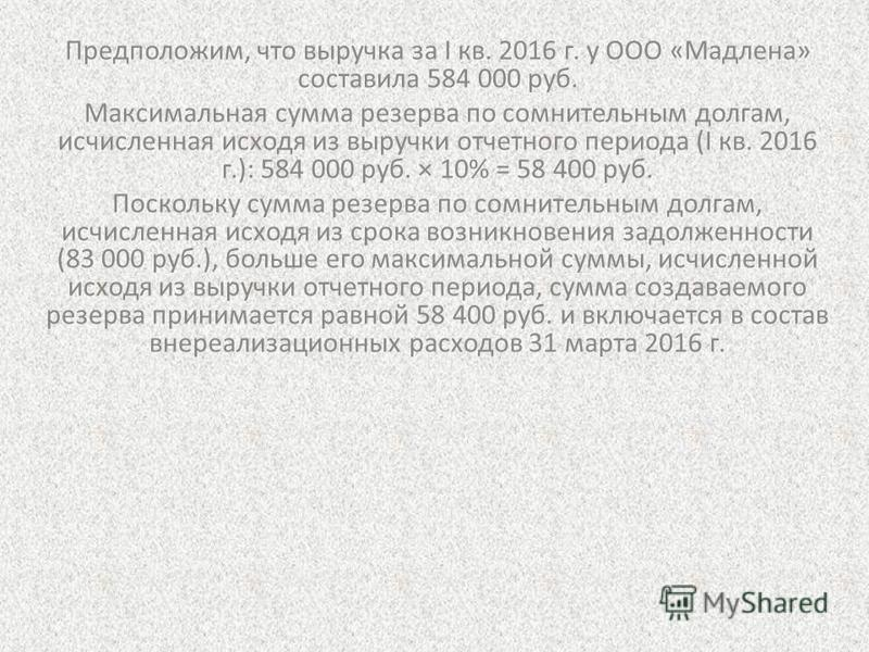 Предположим, что выручка за I кв. 2016 г. у ООО «Мадлена» составила 584 000 руб. Максимальная сумма резерва по сомнительным долгам, исчисленная исходя из выручки отчетного периода (I кв. 2016 г.): 584 000 руб. × 10% = 58 400 руб. Поскольку сумма резе