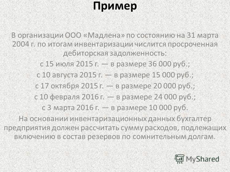 Пример В организации ООО «Мадлена» по состоянию на 31 марта 2004 г. по итогам инвентаризации числится просроченная дебиторская задолженность: с 15 июля 2015 г. в размере 36 000 руб.; с 10 августа 2015 г. в размере 15 000 руб.; с 17 октября 2015 г. в