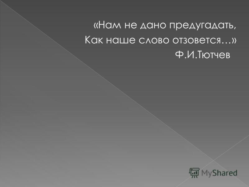 «Нам не дано предугадать, Как наше слово отзовется…» Ф.И.Тютчев