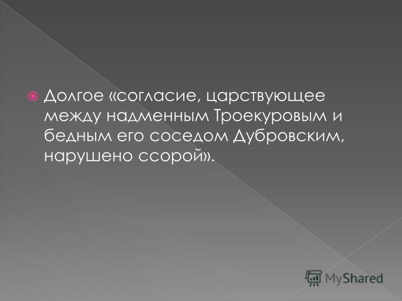 Долгое «согласие, царствующее между надменным Троекуровым и бедным его соседом Дубровским, нарушено ссорой».