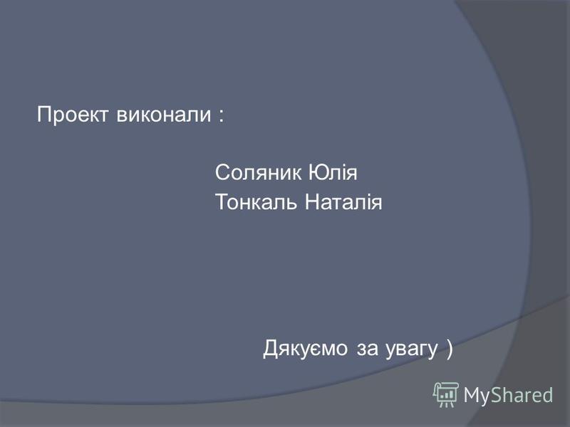 Проект виконали : Соляник Юлія Тонкаль Наталія Дякуємо за увагу )