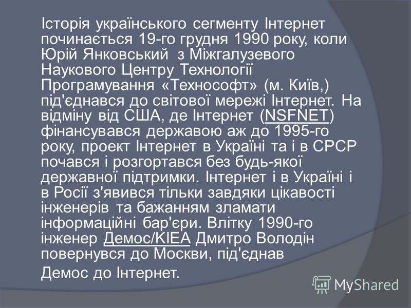 Історія українського сегменту Інтернет починається 19-го грудня 1990 року, коли Юрій Янковський з Міжгалузевого Наукового Центру Технології Програмування «Технософт» (м. Київ,) під'єднався до світової мережі Інтернет. На відміну від США, де Інтернет