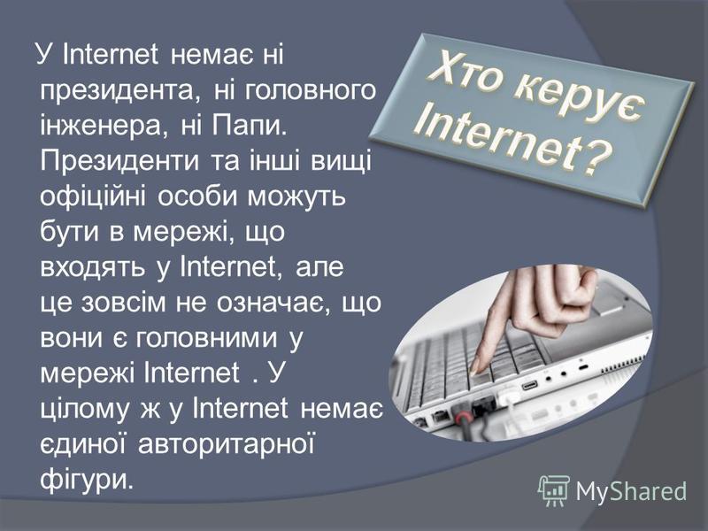У Internet немає ні президента, ні головного інженера, ні Папи. Президенти та інші вищі офіційні особи можуть бути в мережі, що входять у Internet, але це зовсім не означає, що вони є головними у мережі Internet. У цілому ж у Internet немає єдиної ав