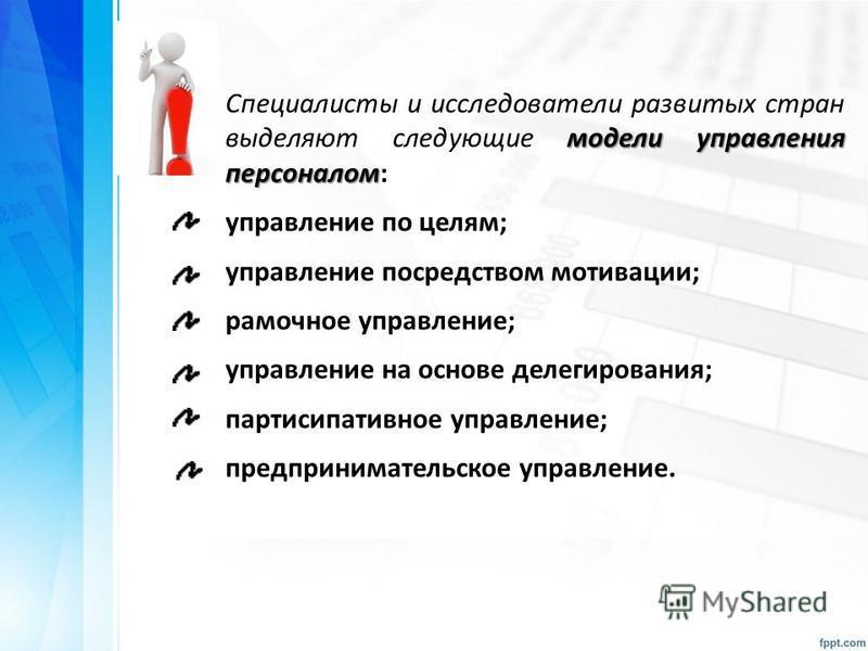 модели управления персоналом Специалисты и исследователи развитых стран выделяют следующие модели управления персоналом: управление по целям; управление посредством мотивации; рамочное управление; управление на основе делегирования; партисипативное у