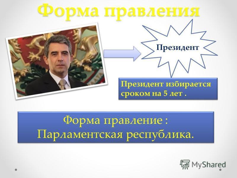 Форма правления Президент Президент избирается сроком на 5 лет. Форма правление : Парламентская республика. Форма правление : Парламентская республика.