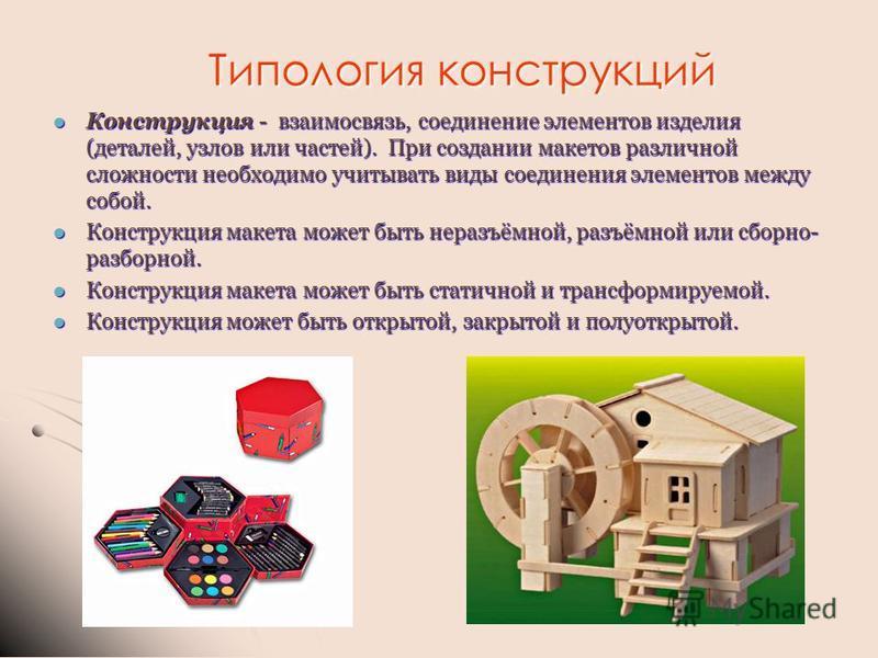 Типология конструкций Конструкция - взаимосвязь, соединение элементов изделия (деталей, узлов или частей). При создании макетов различной сложности необходимо учитывать виды соединения элементов между собой. Конструкция - взаимосвязь, соединение элем