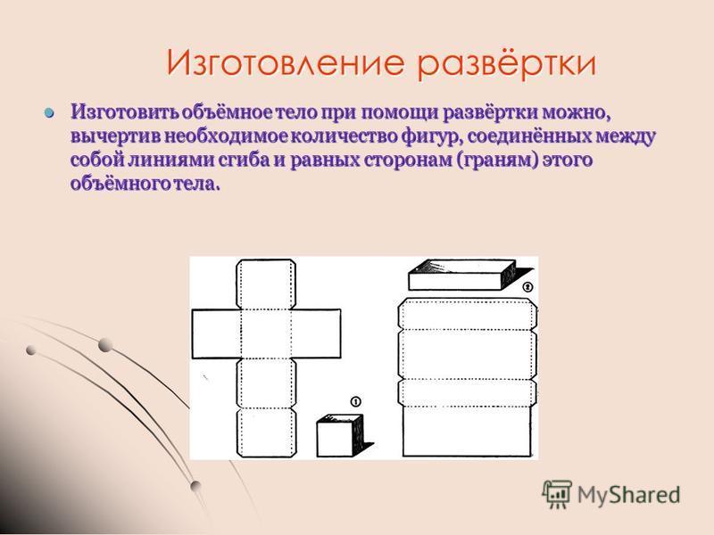 Изготовление развёртки Изготовить объёмное тело при помощи развёртки можно, вычертив необходимое количество фигур, соединённых между собой линиями сгиба и равных сторонам (граням) этого объёмного тела. Изготовить объёмное тело при помощи развёртки мо