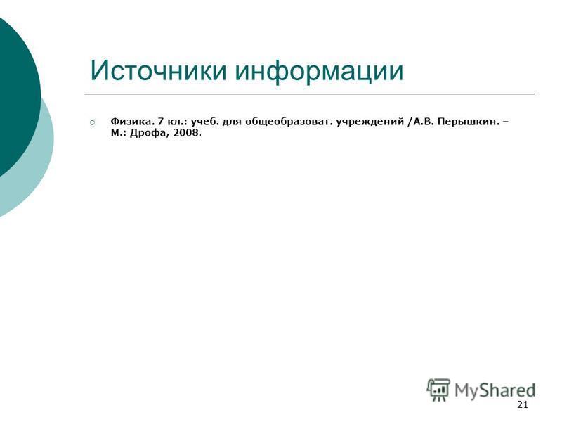 21 Источники информации Физика. 7 кл.: учеб. для общеобразоват. учреждений /А.В. Перышкин. – М.: Дрофа, 2008.