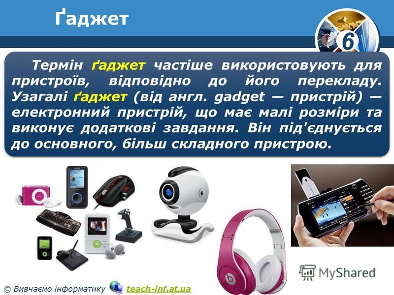 6 © Вивчаємо інформатику teach-inf.at.uateach-inf.at.ua Ґаджет www.teach-inf.at.ua Термін ґаджет частіше використовують для пристроїв, відповідно до його перекладу. Узагалі ґаджет (від англ. gadget пристрій) електронний пристрій, що має малі розміри