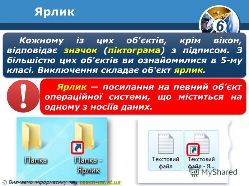 6 © Вивчаємо інформатику teach-inf.at.uateach-inf.at.ua Ярлик Кожному із цих об'єктів, крім вікон, відповідає значок (піктограма) з підписом. З більшістю цих об'єктів ви ознайомилися в 5-му класі. Виключення складає об'єкт ярлик. Ярлик посилання на п